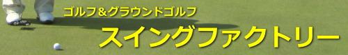 ゴルフ&グラウンドゴルフ 『スイングファクトリー』